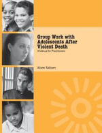 Group Work with Adolescents After Violent Death : A Manual for Practitioners - Alison Salloum