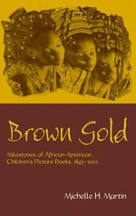 Brown Gold : Milestones of African-American Children's Picture Books, 1845-2002 - Michelle H. Martin