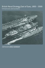 British Naval Strategy East of Suez, 1900-2000 : Influences and Actions