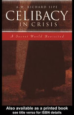 Celibacy in Crisis : A Secret World Revisited - A. W. Richard Sipe