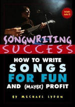 Songwriting Success : How to Write Songs for Fun and (Maybe) Profit: An Introduction to the Art and Business of Songwriting by One Struggling Singer-Songwriter for the Aid and Comfort of Other Strugglers - Michael Lydon