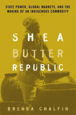 Shea Butter Republic : State Power, Global Markets, and the Making of an Indigenous Commodity - Taylor & Francis