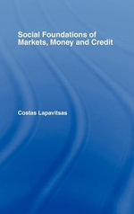Social Foundations of Markets, Money and Credit : The Social Setting of Economic Relations - Costas Lapavitsas
