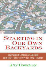 Starting in Our Own Backyards : How Working Families Can Build Community and Survive the New Economy - Ann Bookman