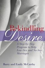 Rekindling Desire : A Step-By-Step Program to Help Low-Sex and No-Sex Marriages - Barry McCarthy