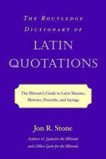 Routledge Dictionary of Latin Quotations : The Illiterati's Guide to Latin Maxims, Mottoes, Proverbs and Sayings - Jon Stone