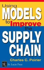 Using Models to Improve the Supply Chain : A Manager's Guide to Using Models to Improve the Supply Chain - Charles C. Poirier