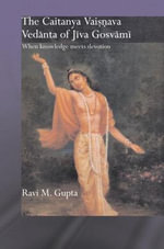 The Chaitanya Vaishnava Vedanta of Jiva Gosvami : When Knowledge Meets Devotion - Ravi Gupta