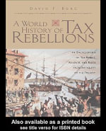 A World History of Tax Rebellions : An Encyclopedia of Tax Rebels, Revolts, and Riots from Antiquity to the Present - David F. Burg