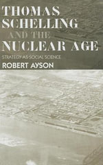 Thomas Schelling and the Nuclear Age : Strategy as Social Science - Robert Ayson