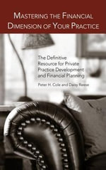 Mastering the Financial Dimension of Your Practice : The Definitive Resource for Private Practice Development and Financial Planning - Peter H. Cole