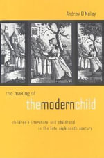 Making of the Modern Child : Children's Literature and Childhood in the Late Eighteenth Century - Andrew O'Malley