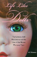 Life Like Dolls : The Collector Doll Phenomenon and the Lives of the Women Who Love Them - A. F. Robertson