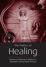 Politics of Healing : Histories of Alternative Medicine in Twentieth-Century North America - Robert D. Johnston