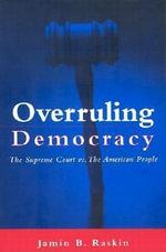Overruling Democracy : The Supreme Court Vs. the American People - Jamin B. Raskin