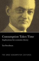 Consumption Takes Time : Implications for Economic Theory - Ian Steedman