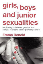 Girls, Boys and Junior Sexualities : Exploring Children's Gender And Sexual Relations In The Primary School - Emma Renold