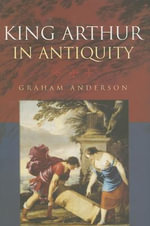 King Arthur in Antiquity - Graham Anderson