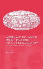 Women and the Labour Market in Japan's Industrialising Economy : The Textile Industry Before the Pacific War - Janet Hunter