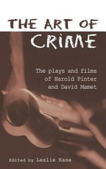 Art of Crime : The Plays and Films of Harold Pinter and David Mamet - Leslie Kane