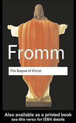 The Dogma of Christ : And Other Essays on Religion, Psychology and Culture - Erich Fromm