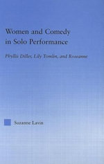 Women and Comedy in Solo Performance : Phyllis Diller, Lily Tomlin, and Roseanne - Suzanne Lavin