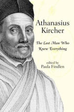 Athanasius Kircher : The Last Man Who Knew Everything