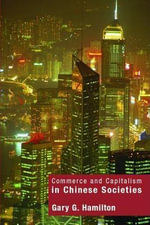 Commerce and Capitalism in Chinese Societies : The Organisation of Chinese Economics - Gary G. Hamilton