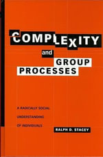 Complexity and Group Processes : A Radically Social Understanding of Individuals - Ralph D. Stacey