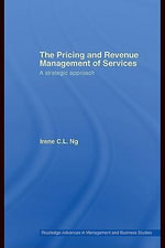 The Pricing and Revenue Management of Services : A Strategic Approach - Irene C. L. Ng