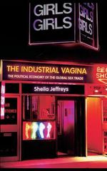 The Industrial Vagina : The Political Economy of the Global Sex Trade - Sheila Jeffreys