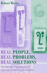 Real People, Real Problems, Real Solutions : The Kleinian Psychoanalytic Approach With Difficult Patients - Robert Waska