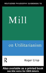 Routledge Philosophy GuideBook to Mill on Utilitarianism - Roger Crisp
