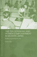 Tea Ceremony and Women's Empowerment in Modern Japan : Bodies Re-Presenting the Past - Etsuko Kato
