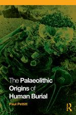 The Palaeolithic Origins of Human Burial - Paul Pettitt