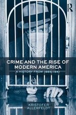 Crime and the Rise of Modern America : A History from 1865-1941 - Kristofer Allerfeldt