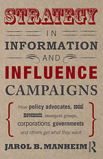 Strategy in Information and Influence Campaigns : How Policy Advocates, Social Movements, Insurgent Groups, Corporations, Governments and Others Get What They Want - Jarol B., Prof Manheim