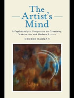 The Artist's Mind : A Psychoanalytic Perspective on Creativity, Modern Art and Modern Artists - George Hagman