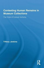 Contesting Human Remains in Museum Collections : The Crisis of Cultural Authority - Tiffany Jenkins