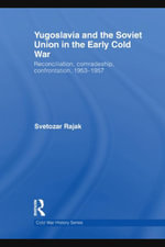 Yugoslavia and the Soviet Union in the Early Cold War : Reconciliation, Comradeship, Confrontation, 1953-1957 - Svetozar Rajak