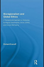 Bioregionalism and Global Ethics : A Transactional Approach to Achieving Ecological Sustainability, Social Justice, and Human Well-Being - Richard Evanoff
