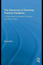 The Discourse of Teaching Practice Feedback : A Corpus-Based Investigation of Spoken and Written Modes - Fiona Farr