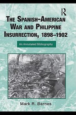 The Spanish-American War and Philippines Insurgency, 1898-1902 : An Annotated Bibliography - Mark Barnes