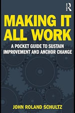 Making It All Work : A Pocket Guide to Sustain Improvement and Anchor Change - John Roland Schultz