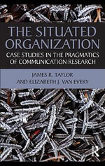 The Situated Organization : Case Studies in the Pragmatics of Communication Research - JAMES R TAYLOR