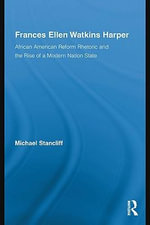 Frances Ellen Watkins Harper : African American Reform Rhetoric and the Rise of a Modern Nation State - Michael Stancliff