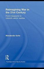 Reimagining War in the 21st Century : From Clausewitz to Network-centric Warfare - Manabrata Guha