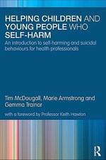 Helping Children and Young People Who Self-Harm : An Introduction to Self-Harming and Suicidal Behaviours for Health Professionals - Tim McDougall