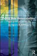 Chinese Male Homosexualities : Memba, Tongzhi and Golden Boy - Travis S. K. Kong