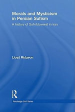 Morals and Mysticism in Persian Sufism : A History of Sufi-Futuwwat in Iran - Lloyd V. J. Ridgeon